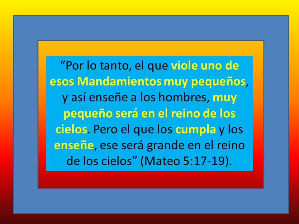 Por lo tanto, el que viole uno de esos Mandamientos muy pequeños, y así enseñe a los hombres, muy pequeño será en el reino de los cielos.