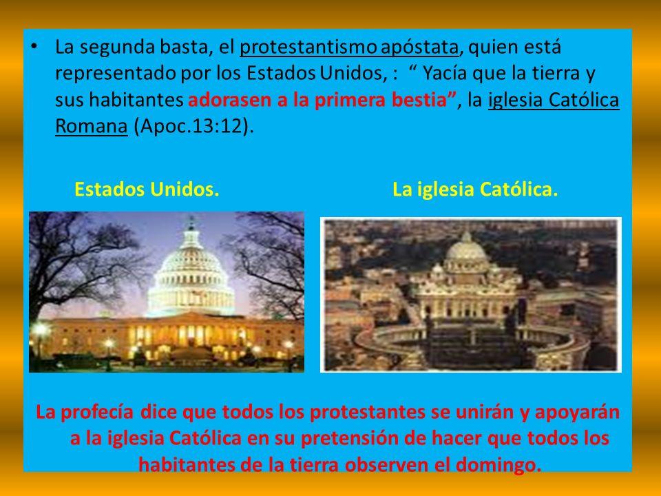 La segunda basta, el protestantismo apóstata, quien está representado por los Estados Unidos, : Yacía que la tierra y sus habitantes adorasen a la primera bestia , la iglesia Católica Romana (Apoc.13:12).