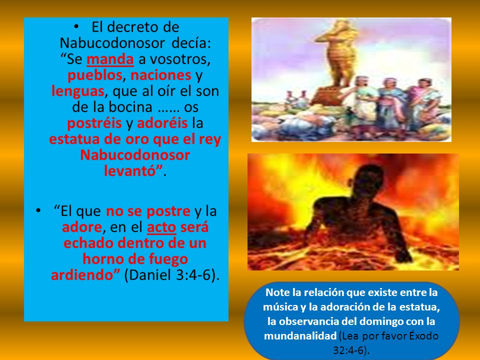 El decreto de Nabucodonosor decía: Se manda a vosotros, pueblos, naciones y lenguas, que al oír el son de la bocina …… os postréis y adoréis la estatua de oro que el rey Nabucodonosor levantó .