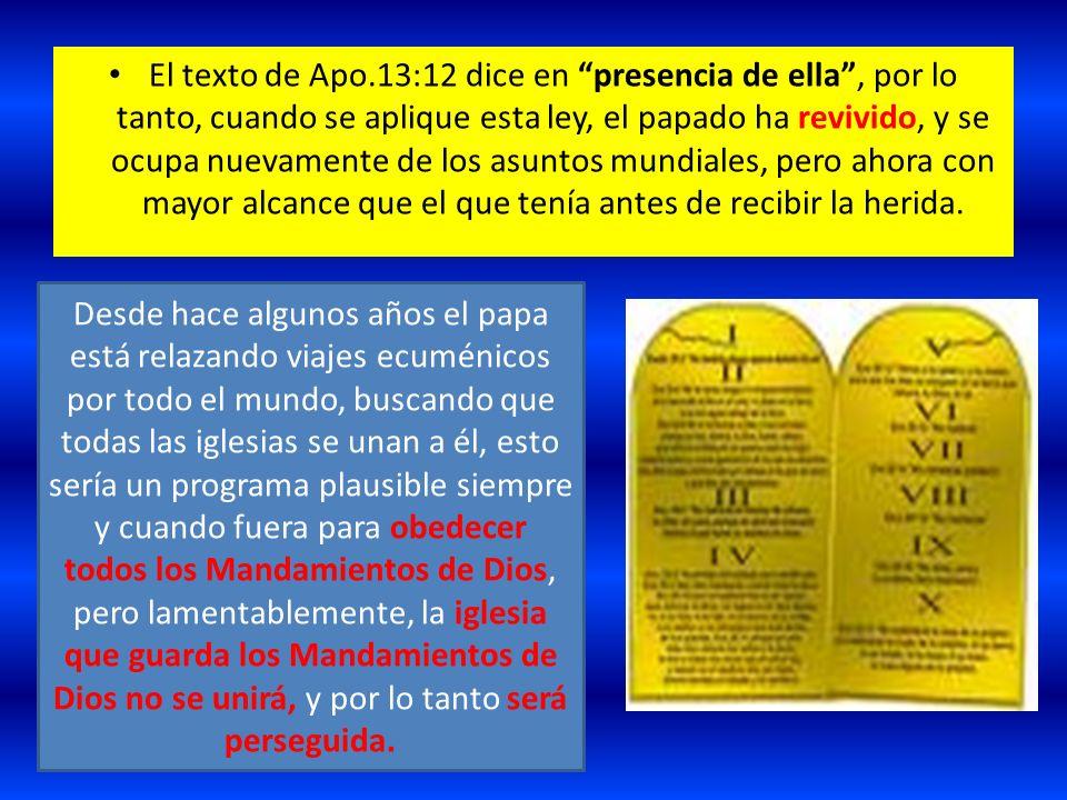 El texto de Apo.13:12 dice en presencia de ella , por lo tanto, cuando se aplique esta ley, el papado ha revivido, y se ocupa nuevamente de los asuntos mundiales, pero ahora con mayor alcance que el que tenía antes de recibir la herida.