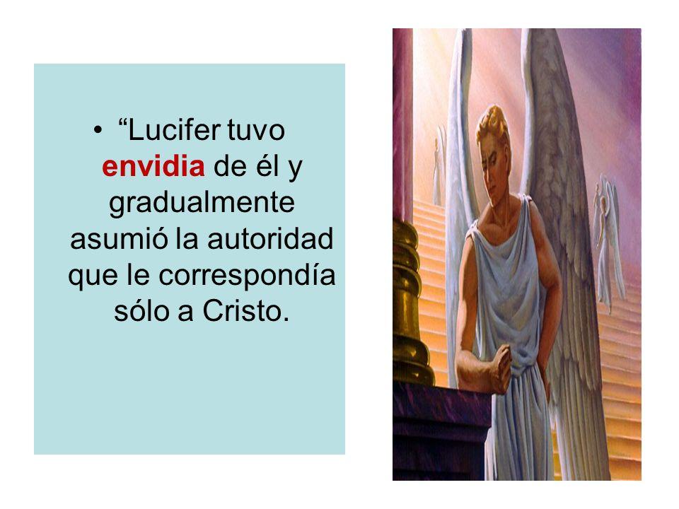 Lucifer tuvo envidia de él y gradualmente asumió la autoridad que le correspondía sólo a Cristo.