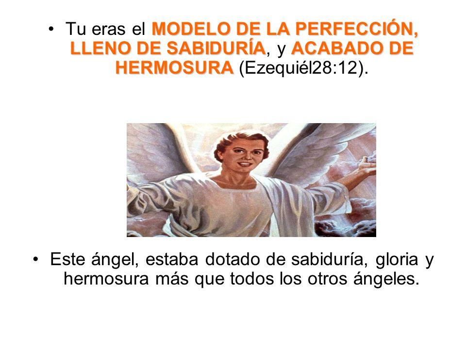 Tu eras el MODELO DE LA PERFECCIÓN, LLENO DE SABIDURÍA, y ACABADO DE HERMOSURA (Ezequiél28:12).