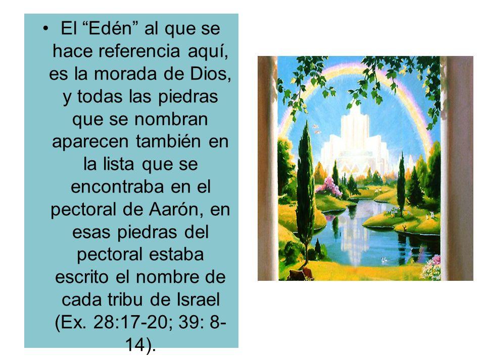 El Edén al que se hace referencia aquí, es la morada de Dios, y todas las piedras que se nombran aparecen también en la lista que se encontraba en el pectoral de Aarón, en esas piedras del pectoral estaba escrito el nombre de cada tribu de Israel (Ex.