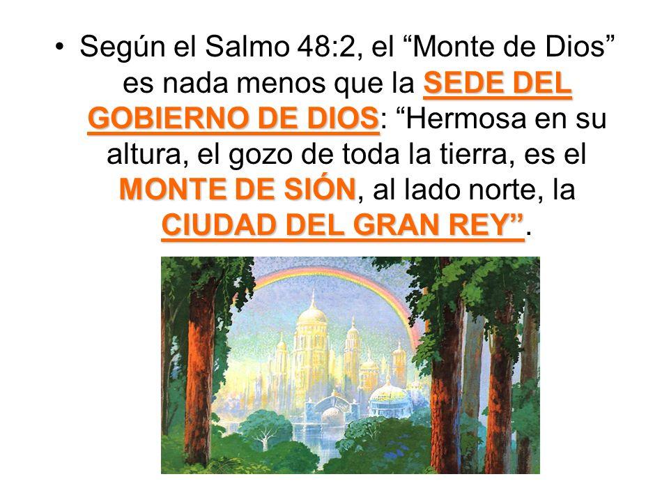 Según el Salmo 48:2, el Monte de Dios es nada menos que la SEDE DEL GOBIERNO DE DIOS: Hermosa en su altura, el gozo de toda la tierra, es el MONTE DE SIÓN, al lado norte, la CIUDAD DEL GRAN REY .