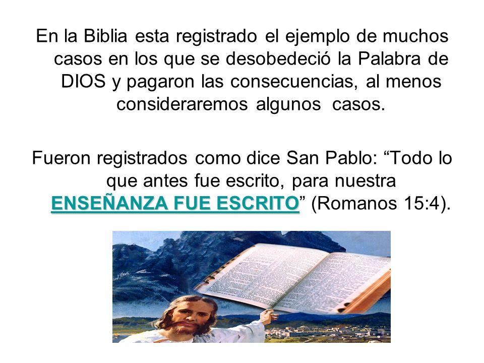 En la Biblia esta registrado el ejemplo de muchos casos en los que se desobedeció la Palabra de DIOS y pagaron las consecuencias, al menos consideraremos algunos casos.