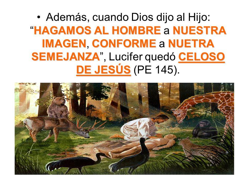 Además, cuando Dios dijo al Hijo: HAGAMOS AL HOMBRE a NUESTRA IMAGEN, CONFORME a NUETRA SEMEJANZA , Lucifer quedó CELOSO DE JESÚS (PE 145).