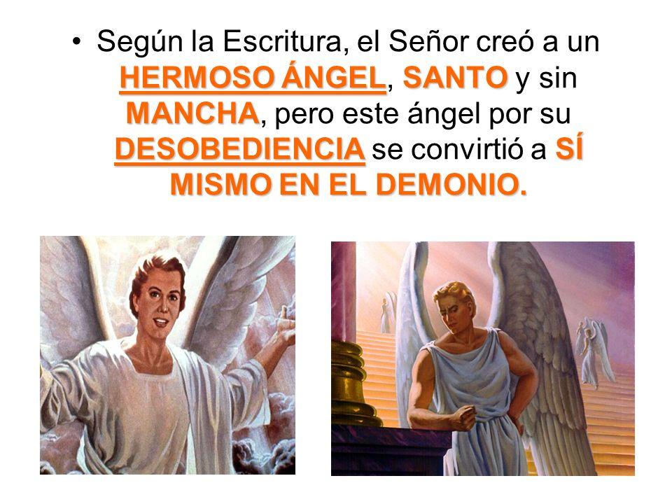Según la Escritura, el Señor creó a un HERMOSO ÁNGEL, SANTO y sin MANCHA, pero este ángel por su DESOBEDIENCIA se convirtió a SÍ MISMO EN EL DEMONIO.
