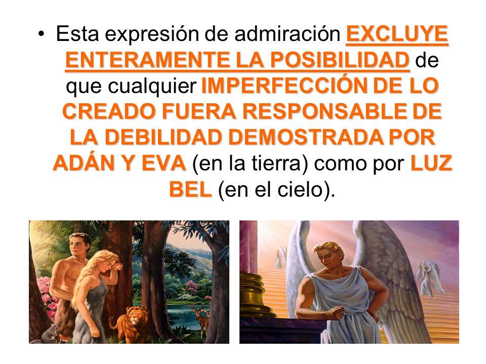 Esta expresión de admiración EXCLUYE ENTERAMENTE LA POSIBILIDAD de que cualquier IMPERFECCIÓN DE LO CREADO FUERA RESPONSABLE DE LA DEBILIDAD DEMOSTRADA POR ADÁN Y EVA (en la tierra) como por LUZ BEL (en el cielo).