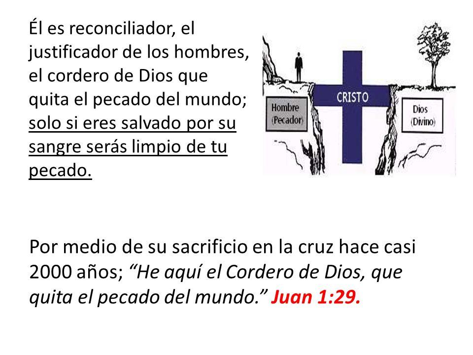 Él es reconciliador, el justificador de los hombres, el cordero de Dios que quita el pecado del mundo; solo si eres salvado por su sangre serás limpio de tu pecado.