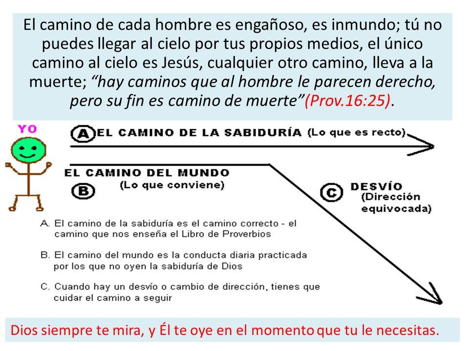 El camino de cada hombre es engañoso, es inmundo; tú no puedes llegar al cielo por tus propios medios, el único camino al cielo es Jesús, cualquier otro camino, lleva a la muerte; hay caminos que al hombre le parecen derecho, pero su fin es camino de muerte (Prov.16:25).