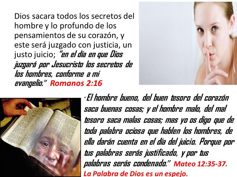 Dios sacara todos los secretos del hombre y lo profundo de los pensamientos de su corazón, y este será juzgado con justicia, un justo juicio; en el día en que Dios juzgará por Jesucristo los secretos de los hombres, conforme a mi evangelio. Romanos 2:16