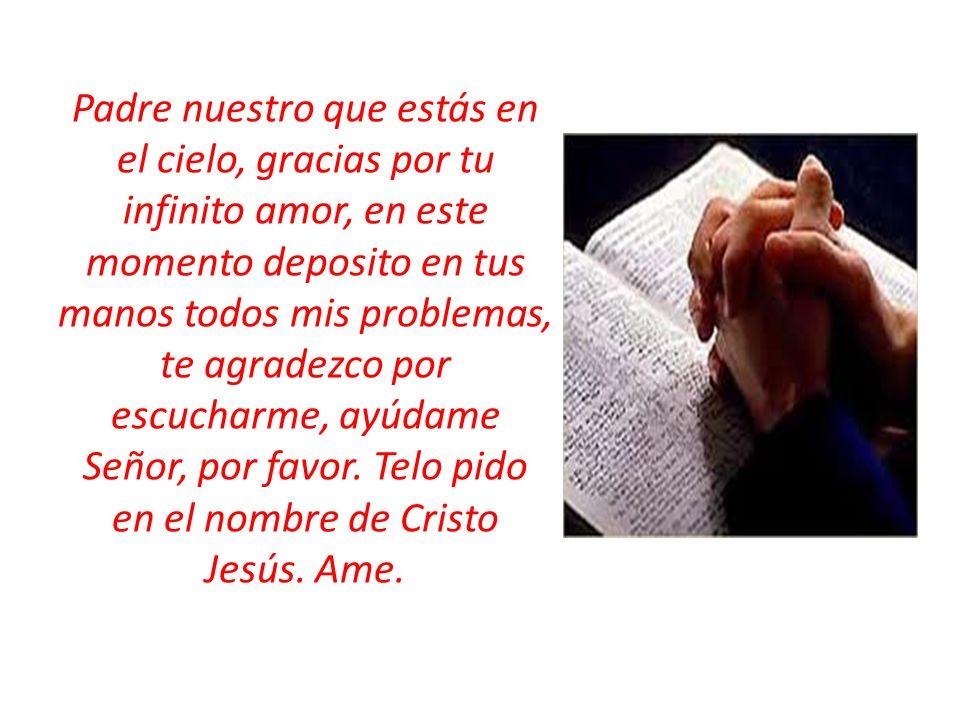 Padre nuestro que estás en el cielo, gracias por tu infinito amor, en este momento deposito en tus manos todos mis problemas, te agradezco por escucharme, ayúdame Señor, por favor.