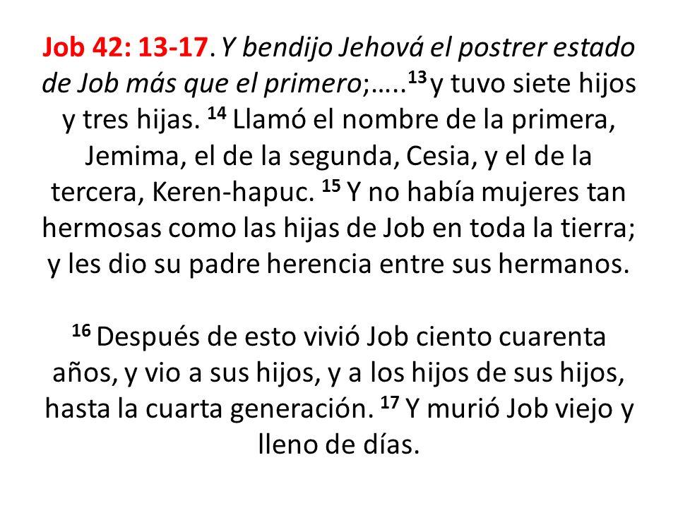 Job 42: 13-17. Y bendijo Jehová el postrer estado de Job más que el primero;…..13 y tuvo siete hijos y tres hijas. 14 Llamó el nombre de la primera, Jemima, el de la segunda, Cesia, y el de la tercera, Keren-hapuc. 15 Y no había mujeres tan hermosas como las hijas de Job en toda la tierra; y les dio su padre herencia entre sus hermanos.