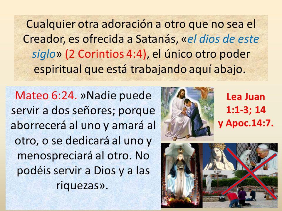 Cualquier otra adoración a otro que no sea el Creador, es ofrecida a Satanás, «el dios de este siglo» (2 Corintios 4:4), el único otro poder espiritual que está trabajando aquí abajo.