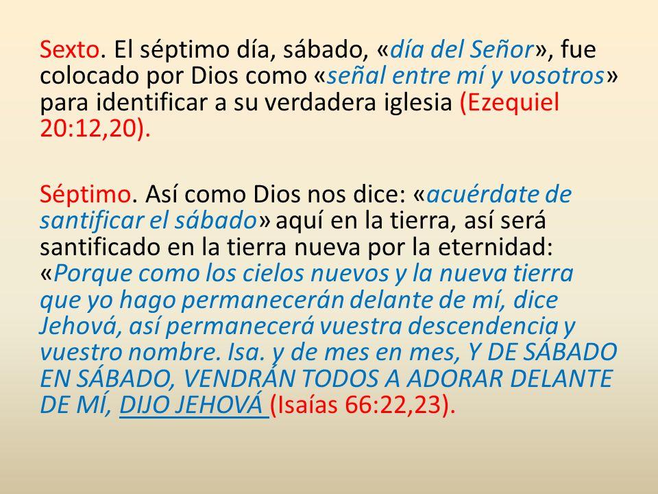 Sexto. El séptimo día, sábado, «día del Señor», fue colocado por Dios como «señal entre mí y vosotros» para identificar a su verdadera iglesia (Ezequiel 20:12,20).