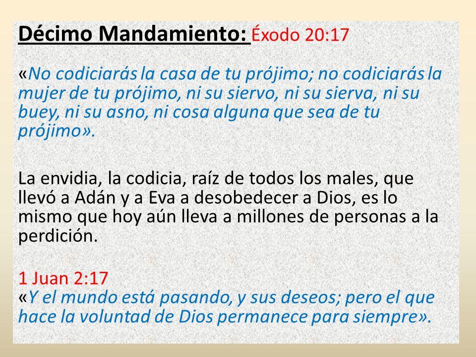 Décimo Mandamiento: Éxodo 20:17 «No codiciarás la casa de tu prójimo; no codiciarás la mujer de tu prójimo, ni su siervo, ni su sierva, ni su buey, ni su asno, ni cosa alguna que sea de tu prójimo».