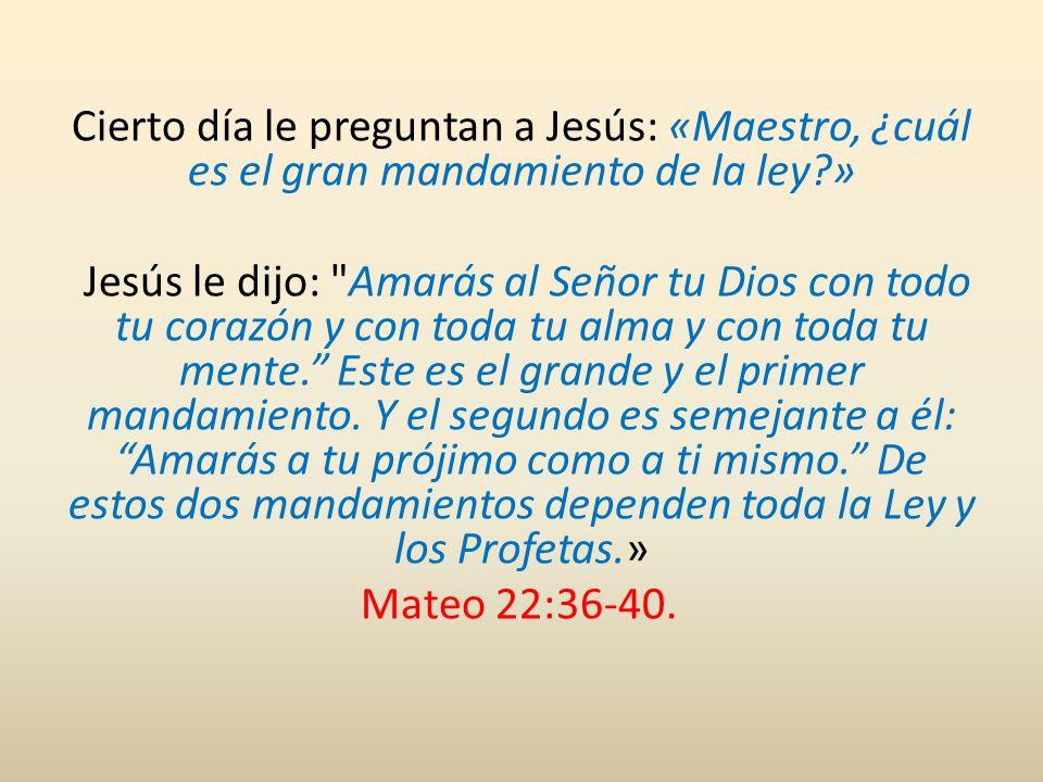 Cierto día le preguntan a Jesús: «Maestro, ¿cuál es el gran mandamiento de la ley » Jesús le dijo: Amarás al Señor tu Dios con todo tu corazón y con toda tu alma y con toda tu mente. Este es el grande y el primer mandamiento.