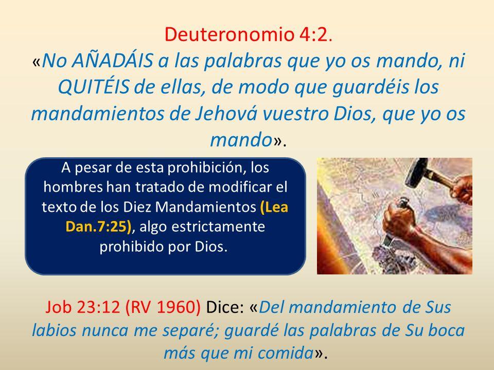 Deuteronomio 4:2. «No AÑADÁIS a las palabras que yo os mando, ni QUITÉIS de ellas, de modo que guardéis los mandamientos de Jehová vuestro Dios, que yo os mando».