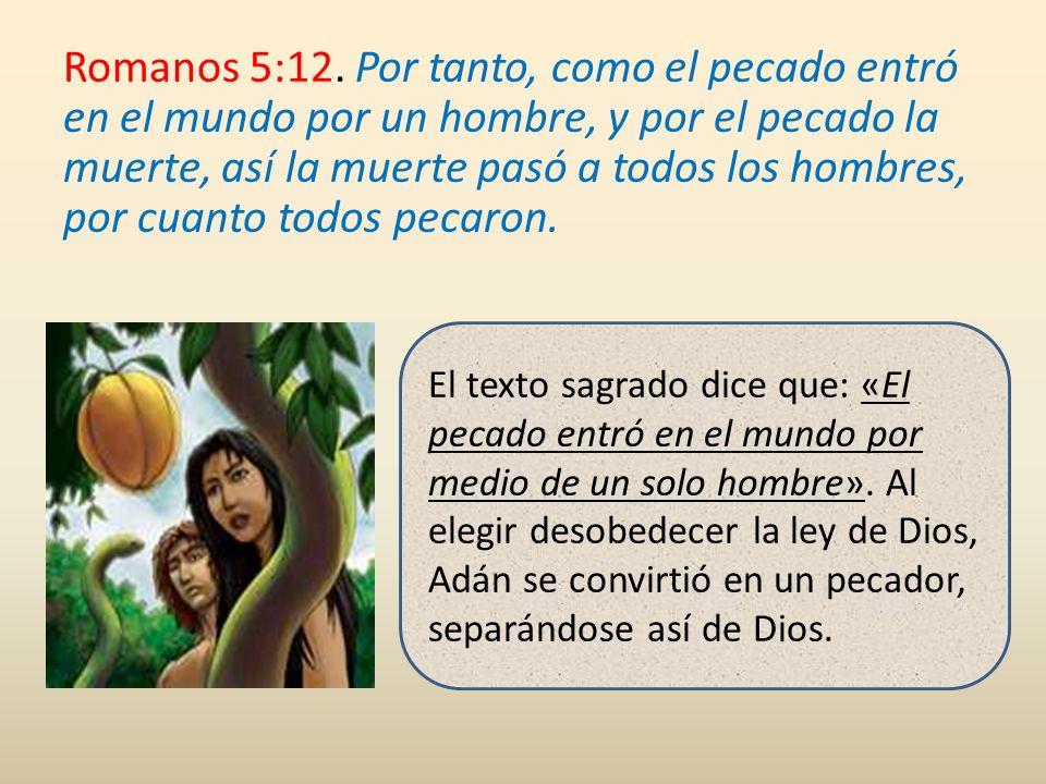 Romanos 5:12. Por tanto, como el pecado entró en el mundo por un hombre, y por el pecado la muerte, así la muerte pasó a todos los hombres, por cuanto todos pecaron.