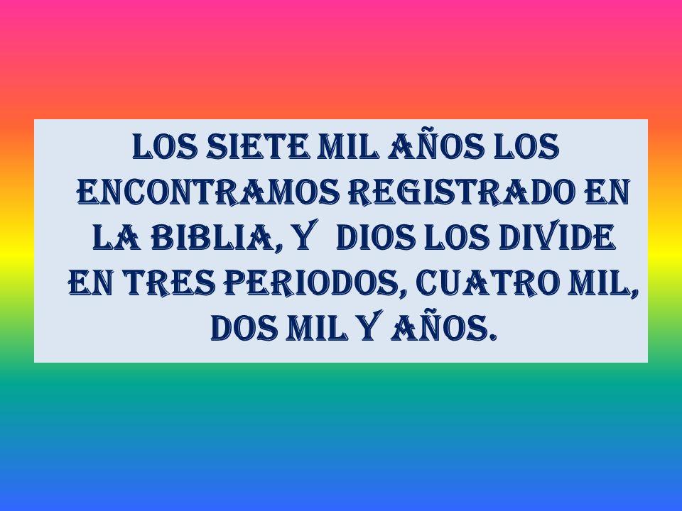 Los siete mil años los encontramos registrado en la Biblia, y Dios los divide en tres periodos, cuatro mil, dos mil y años.