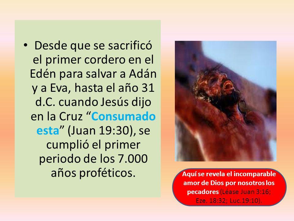 Desde que se sacrificó el primer cordero en el Edén para salvar a Adán y a Eva, hasta el año 31 d.C. cuando Jesús dijo en la Cruz Consumado esta (Juan 19:30), se cumplió el primer periodo de los 7.000 años proféticos.