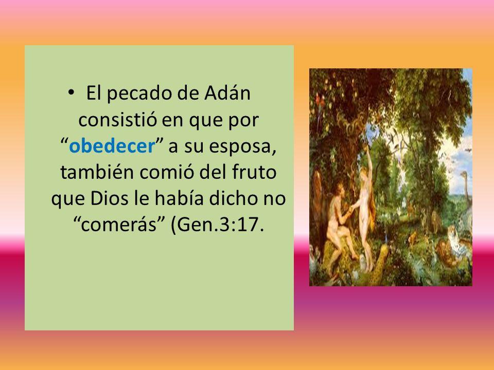 El pecado de Adán consistió en que por obedecer a su esposa, también comió del fruto que Dios le había dicho no comerás (Gen.3:17.