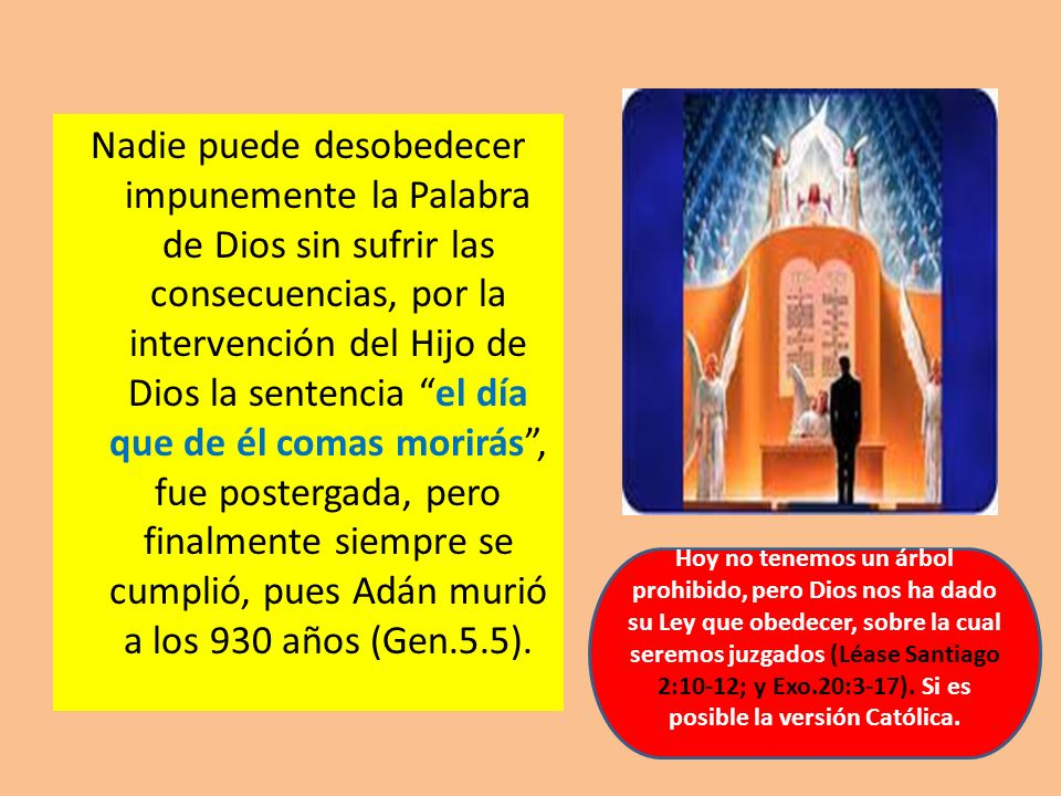Nadie puede desobedecer impunemente la Palabra de Dios sin sufrir las consecuencias, por la intervención del Hijo de Dios la sentencia el día que de él comas morirás , fue postergada, pero finalmente siempre se cumplió, pues Adán murió a los 930 años (Gen.5.5).