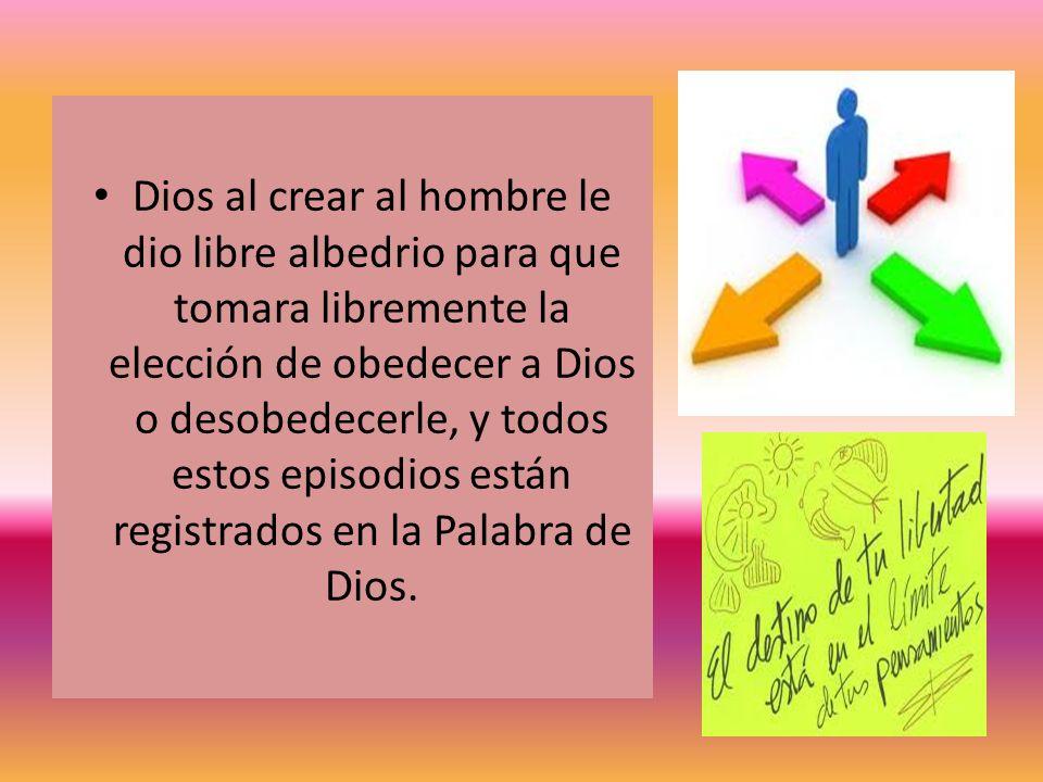 Dios al crear al hombre le dio libre albedrio para que tomara libremente la elección de obedecer a Dios o desobedecerle, y todos estos episodios están registrados en la Palabra de Dios.