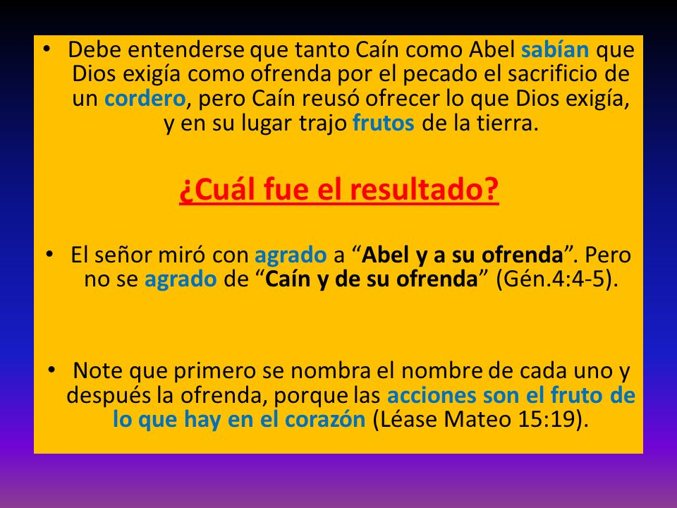 Debe entenderse que tanto Caín como Abel sabían que Dios exigía como ofrenda por el pecado el sacrificio de un cordero, pero Caín reusó ofrecer lo que Dios exigía, y en su lugar trajo frutos de la tierra.