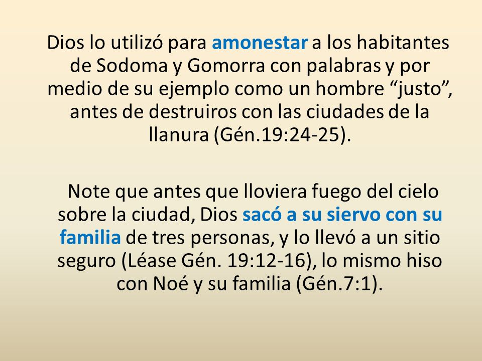 Dios lo utilizó para amonestar a los habitantes de Sodoma y Gomorra con palabras y por medio de su ejemplo como un hombre justo , antes de destruiros con las ciudades de la llanura (Gén.19:24-25).