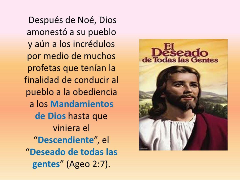 Después de Noé, Dios amonestó a su pueblo y aún a los incrédulos por medio de muchos profetas que tenían la finalidad de conducir al pueblo a la obediencia a los Mandamientos de Dios hasta que viniera el Descendiente , el Deseado de todas las gentes (Ageo 2:7).
