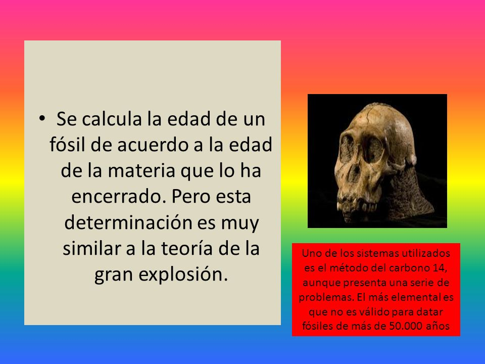 Se calcula la edad de un fósil de acuerdo a la edad de la materia que lo ha encerrado. Pero esta determinación es muy similar a la teoría de la gran explosión.