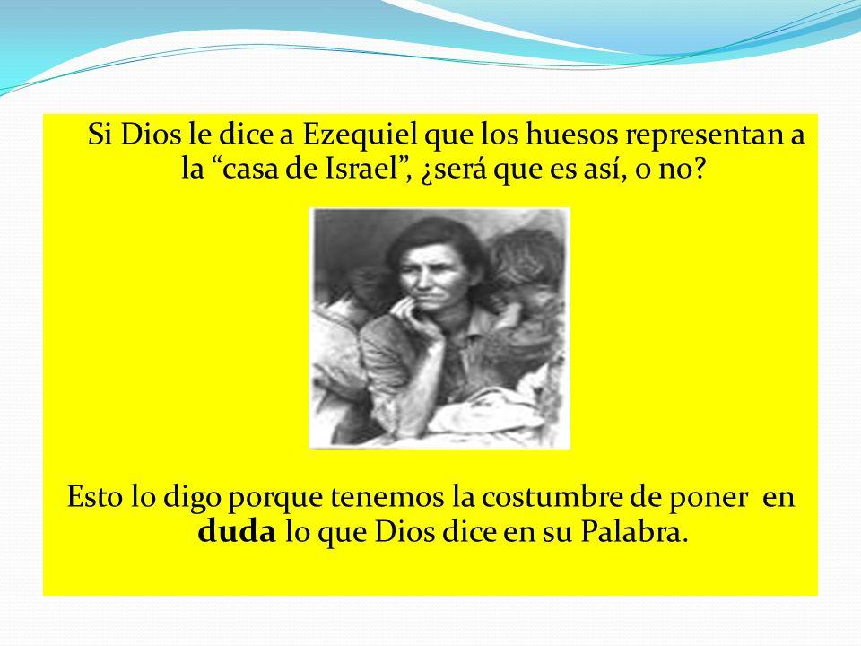 Si Dios le dice a Ezequiel que los huesos representan a la casa de Israel , ¿será que es así, o no.