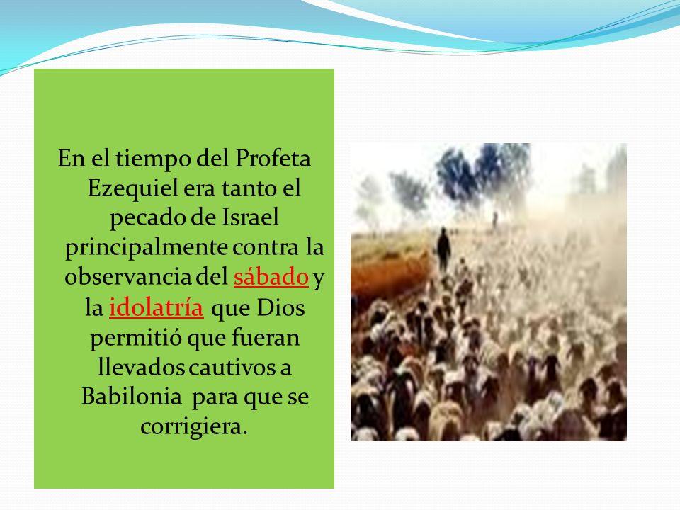 En el tiempo del Profeta Ezequiel era tanto el pecado de Israel principalmente contra la observancia del sábado y la idolatría que Dios permitió que fueran llevados cautivos a Babilonia para que se corrigiera.