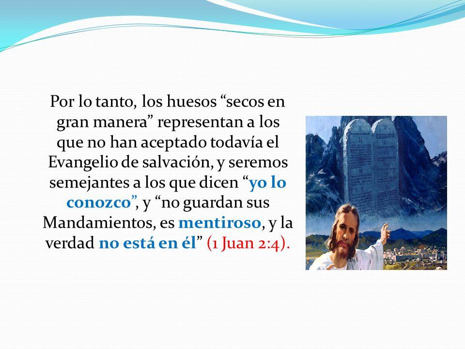 Por lo tanto, los huesos secos en gran manera representan a los que no han aceptado todavía el Evangelio de salvación, y seremos semejantes a los que dicen yo lo conozco , y no guardan sus Mandamientos, es mentiroso, y la verdad no está en él (1 Juan 2:4).