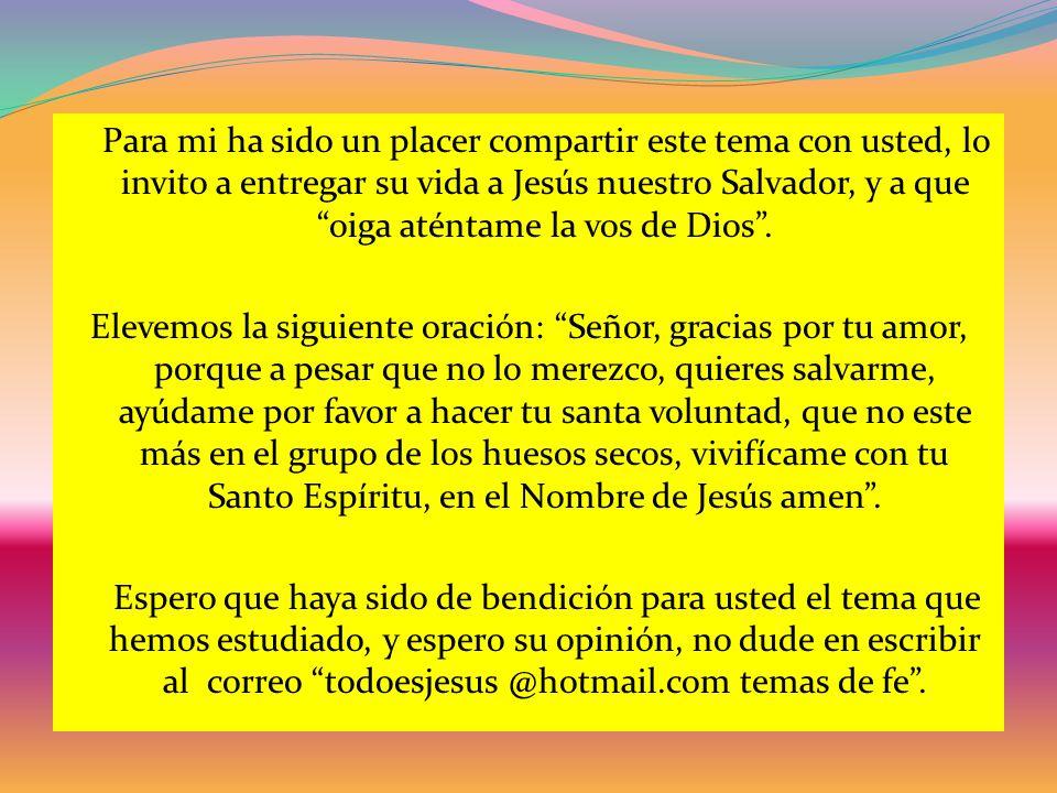 Para mi ha sido un placer compartir este tema con usted, lo invito a entregar su vida a Jesús nuestro Salvador, y a que oiga aténtame la vos de Dios .