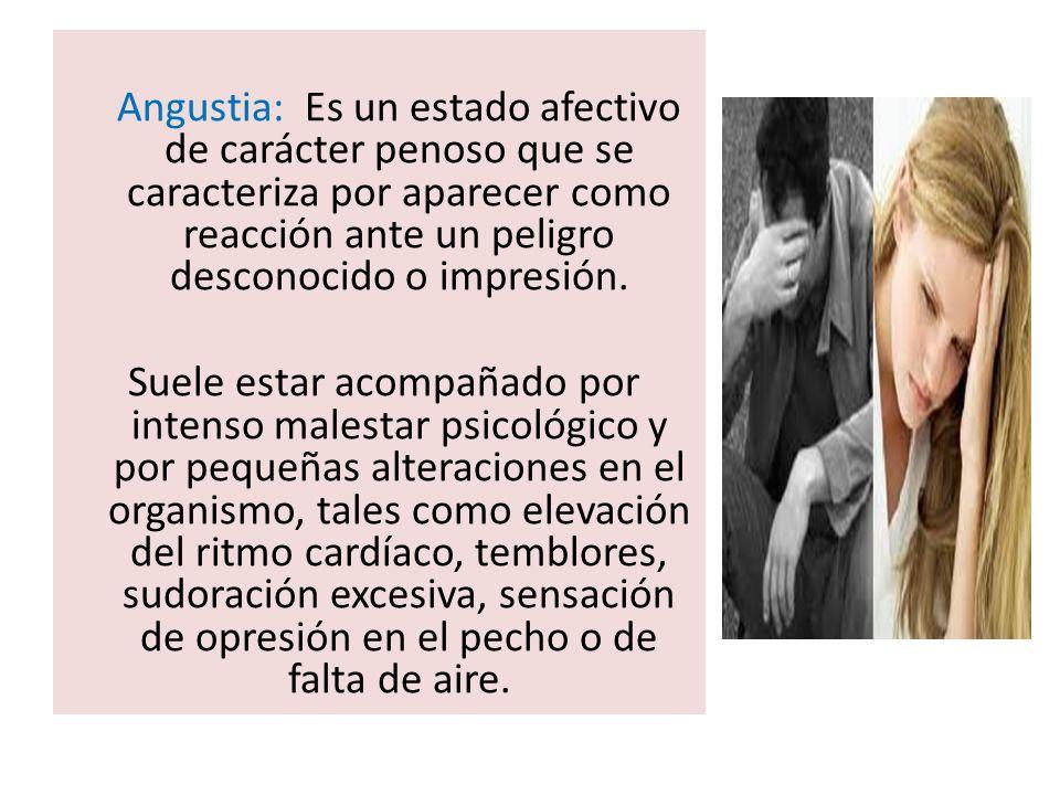 Angustia: Es un estado afectivo de carácter penoso que se caracteriza por aparecer como reacción ante un peligro desconocido o impresión.