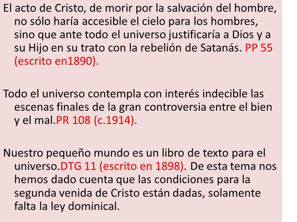 El acto de Cristo, de morir por la salvación del hombre, no sólo haría accesible el cielo para los hombres, sino que ante todo el universo justificaría a Dios y a su Hijo en su trato con la rebelión de Satanás. PP 55 (escrito en1890).