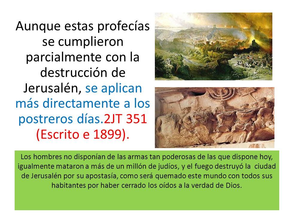 Aunque estas profecías se cumplieron parcialmente con la destrucción de Jerusalén, se aplican más directamente a los postreros días.2JT 351 (Escrito e 1899).