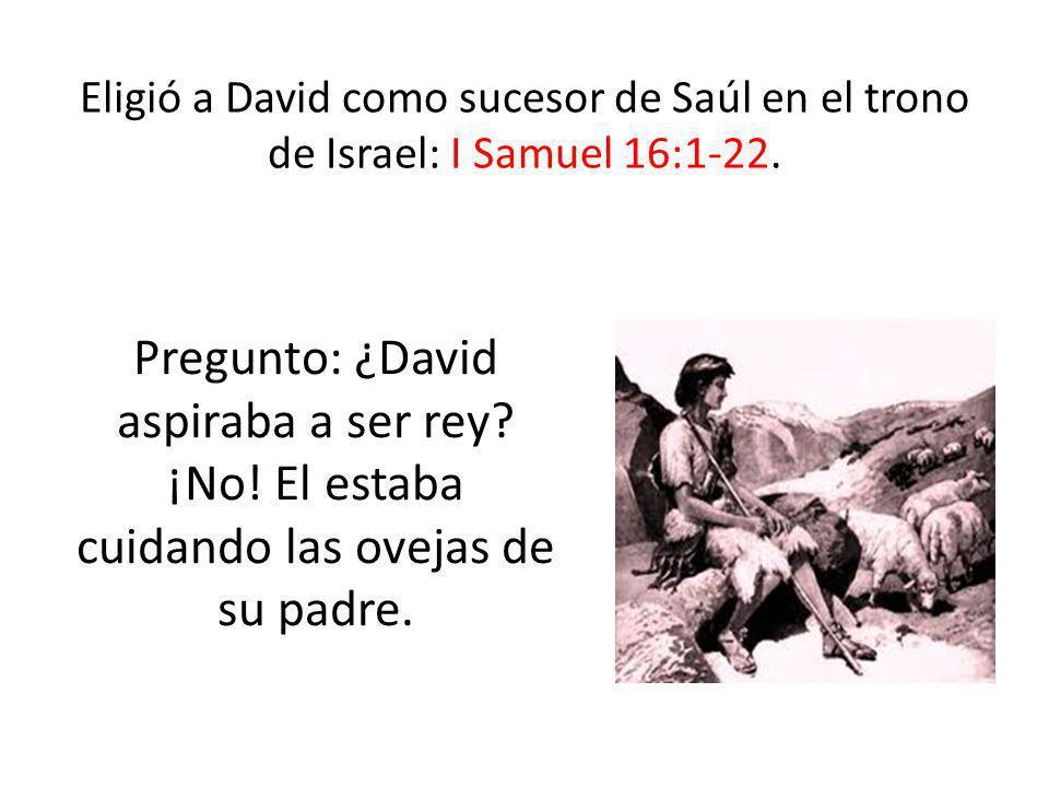 Eligió a David como sucesor de Saúl en el trono de Israel: I Samuel 16:1-22.