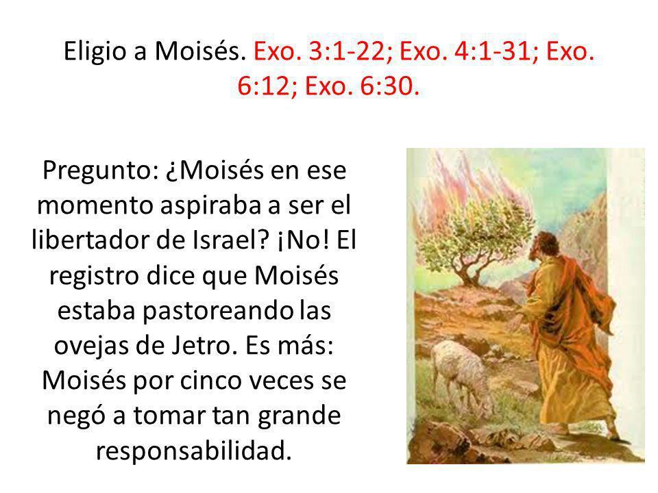 Eligio a Moisés. Exo. 3:1-22; Exo. 4:1-31; Exo. 6:12; Exo. 6:30.