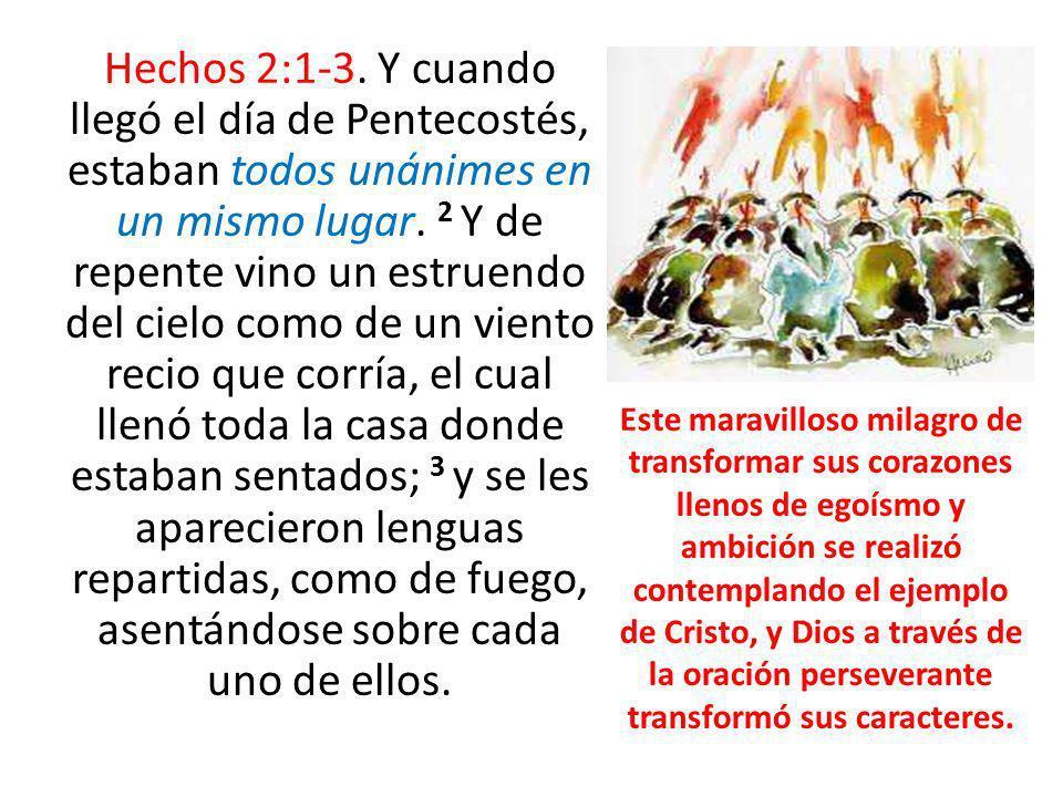 Hechos 2:1-3. Y cuando llegó el día de Pentecostés, estaban todos unánimes en un mismo lugar. 2 Y de repente vino un estruendo del cielo como de un viento recio que corría, el cual llenó toda la casa donde estaban sentados; 3 y se les aparecieron lenguas repartidas, como de fuego, asentándose sobre cada uno de ellos.
