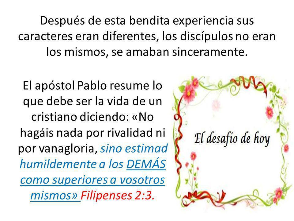 Después de esta bendita experiencia sus caracteres eran diferentes, los discípulos no eran los mismos, se amaban sinceramente.
