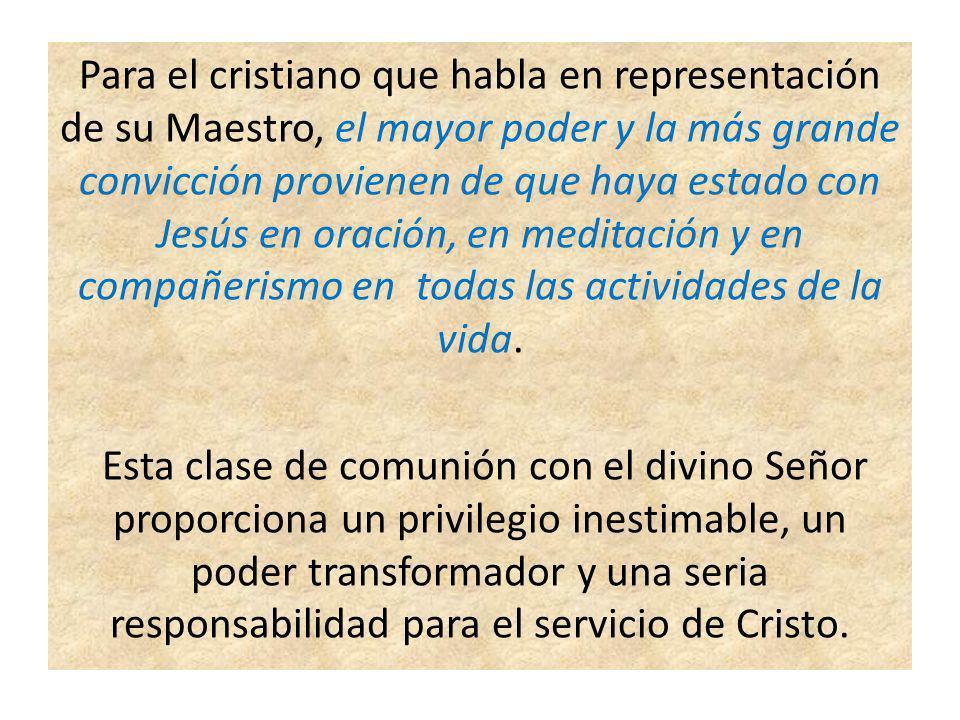 Para el cristiano que habla en representación de su Maestro, el mayor poder y la más grande convicción provienen de que haya estado con Jesús en oración, en meditación y en compañerismo en todas las actividades de la vida.