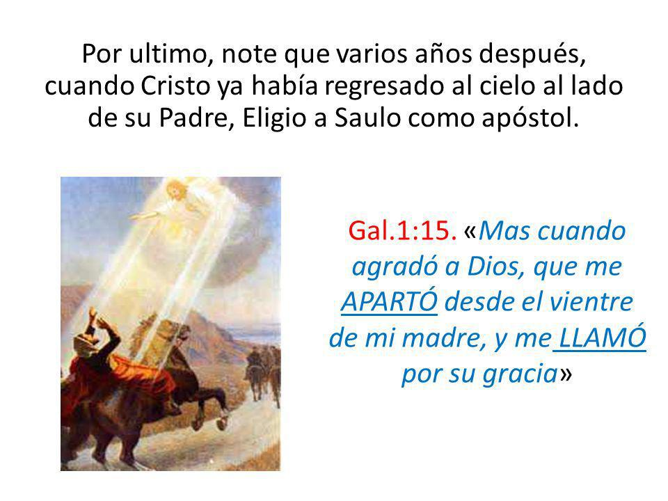 Por ultimo, note que varios años después, cuando Cristo ya había regresado al cielo al lado de su Padre, Eligio a Saulo como apóstol.