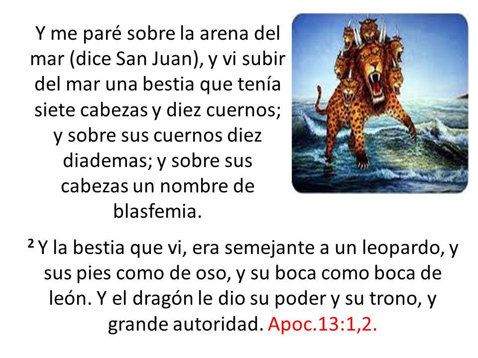 Y me paré sobre la arena del mar (dice San Juan), y vi subir del mar una bestia que tenía siete cabezas y diez cuernos; y sobre sus cuernos diez diademas; y sobre sus cabezas un nombre de blasfemia.