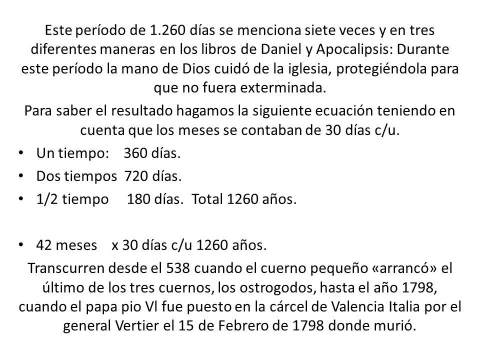 Este período de 1.260 días se menciona siete veces y en tres diferentes maneras en los libros de Daniel y Apocalipsis: Durante este período la mano de Dios cuidó de la iglesia, protegiéndola para que no fuera exterminada.