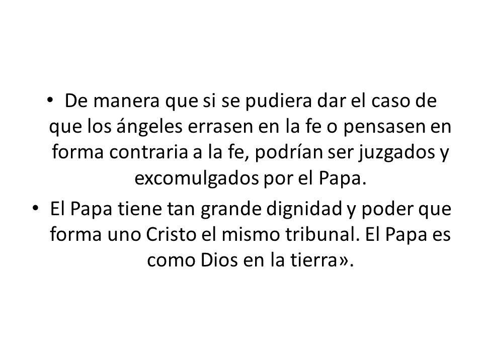 De manera que si se pudiera dar el caso de que los ángeles errasen en la fe o pensasen en forma contraria a la fe, podrían ser juzgados y excomulgados por el Papa.