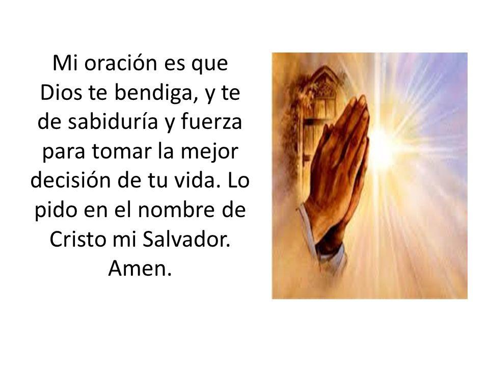 Mi oración es que Dios te bendiga, y te de sabiduría y fuerza para tomar la mejor decisión de tu vida.