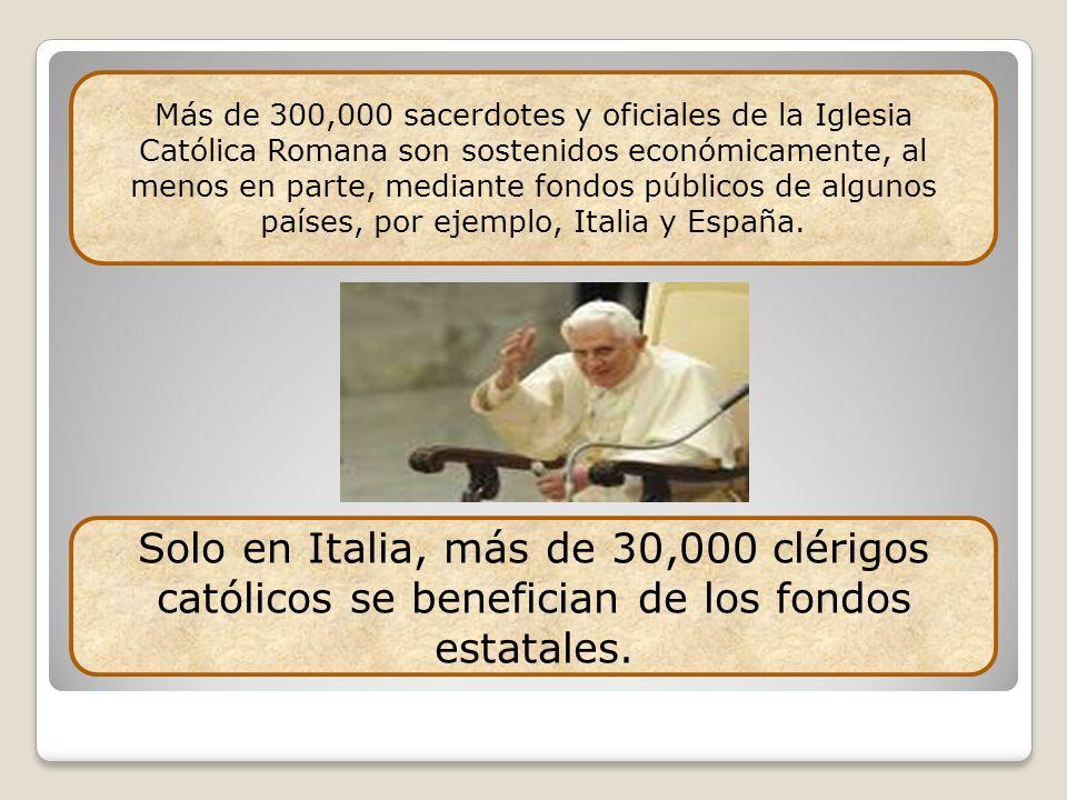 Más de 300,000 sacerdotes y oficiales de la Iglesia Católica Romana son sostenidos económicamente, al menos en parte, mediante fondos públicos de algunos países, por ejemplo, Italia y España.